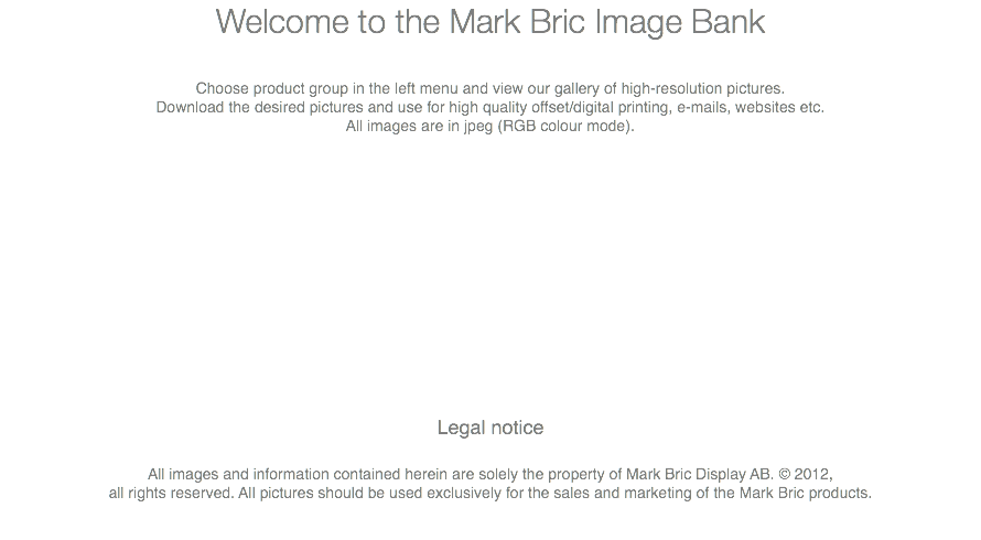 Welcome to the Mark Bric Image Bank Choose product group in the left menu and view our gallery of high-resolution pictures. Download the desired pictures and use for high quality offset/digital printing, e-mails, websites etc. All images are in jpeg (RGB colour mode). Legal notice All images and information contained herein are solely the property of Mark Bric Display AB. © 2012, all rights reserved. All pictures should be used exclusively for the sales and marketing of the Mark Bric products.