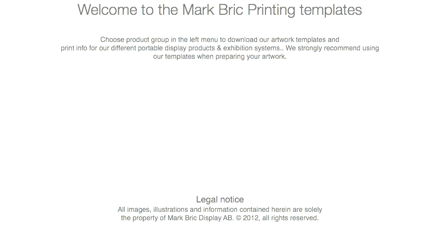 Welcome to the Mark Bric Printing templates Choose product group in the left menu to download our artwork templates and print info for our different portable display products & exhibition systems.. We strongly recommend using our templates when preparing your artwork. Legal notice All images, illustrations and information contained herein are solely the property of Mark Bric Display AB. © 2012, all rights reserved.
